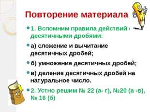 Повторение материала 1. Вспомним правила действий с десятичными дробями: а) с