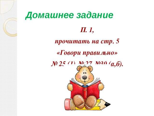 Домашнее задание П. 1, прочитать на стр. 5 «Говори правильно» № 25 (1) № 27 №...