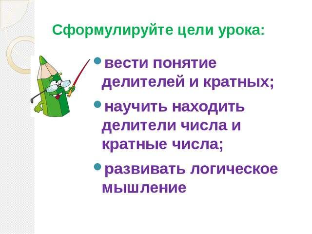 Сформулируйте цели урока: вести понятие делителей и кратных; научить находить...