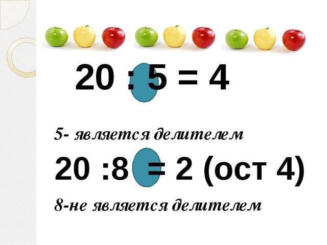 20 : 5 = 4 5- является делителем 20 :8 = 2 (ост 4) 8-не является делителем