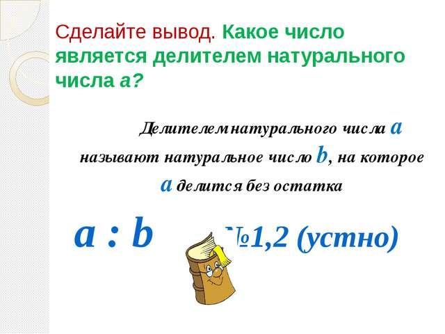 Сделайте вывод. Какое число является делителем натурального числа а? Делите...