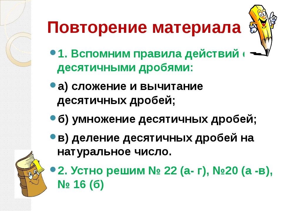 Повторение материала 1. Вспомним правила действий с десятичными дробями: а) с...