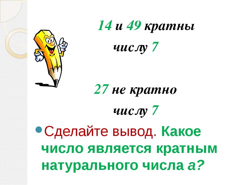14 и 49 кратны числу 7 27 не кратно числу 7 Сделайте вывод. Какое число явл...