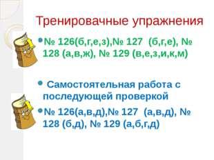 Тренировачные упражнения № 126(б,г,е,з),№ 127 (б,г,е), № 128 (а,в,ж), № 129 (