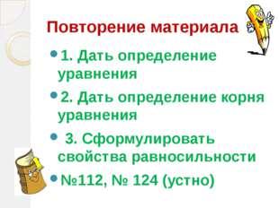 Повторение материала 1. Дать определение уравнения 2. Дать определение корня