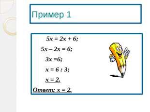 Пример 1  5х = 2х + 6; 5х – 2х = 6; 3х =6; х = 6 : 3; х = 2. Ответ: х