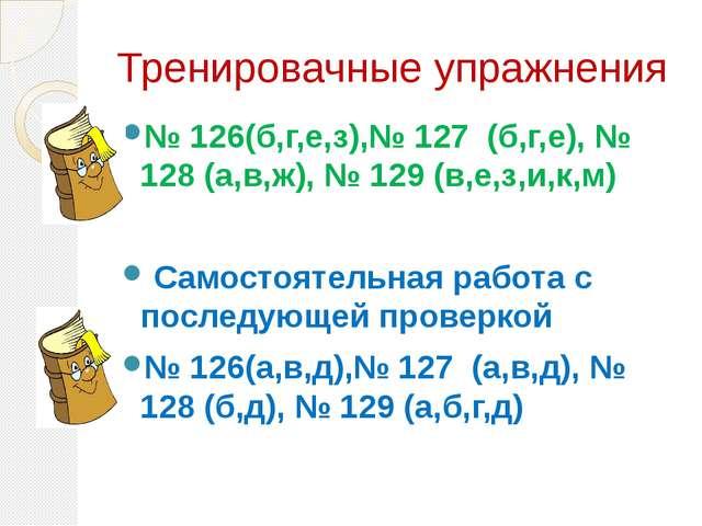 Тренировачные упражнения № 126(б,г,е,з),№ 127 (б,г,е), № 128 (а,в,ж), № 129 (...