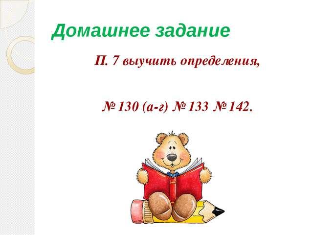Домашнее задание П. 7 выучить определения, № 130 (а-г) № 133 № 142.