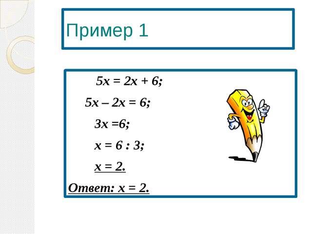 Пример 1  5х = 2х + 6; 5х – 2х = 6; 3х =6; х = 6 : 3; х = 2. Ответ: х...