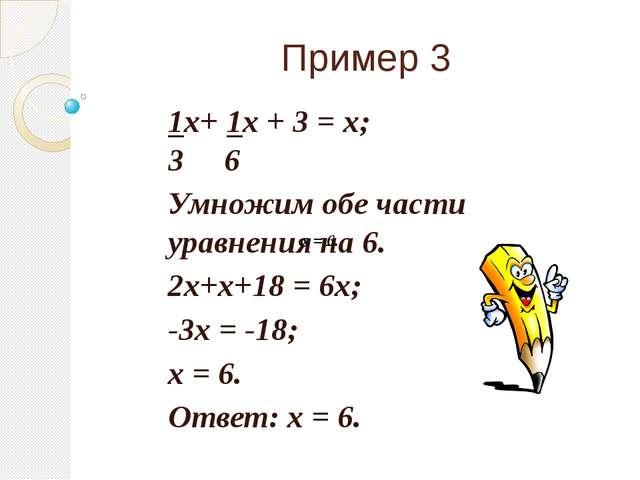 Пример 3 1x+ 1x + 3 = x; 3 6 Умножим обе части уравнения на 6. 2x+x+18 = 6x;...