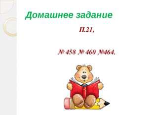 Домашнее задание П.21, № 458 № 460 №464.
