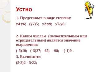 Устно 1. Представьте в виде степени: у4·у6; (у7)5; у2·у9; у7/у6; 2. Каким чис