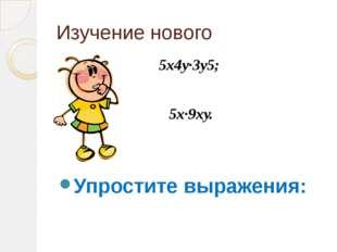 Изучение нового 5х4у·3у5; 5х·9ху. Упростите выражения: