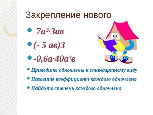 Закрепление нового -7а³∙3ав (- 5 ав)3 -0,6а∙40а³в Приведите одночлены к станд...