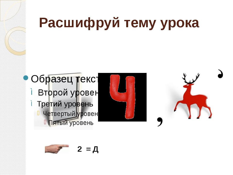 Расшифруй тему урока 2 = Д