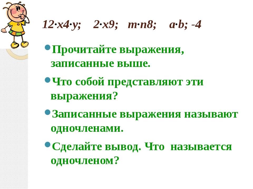 12·x4·у; 2·x9; m·n8; a·b; -4 Прочитайте выражения, записанные выше. Что собой...