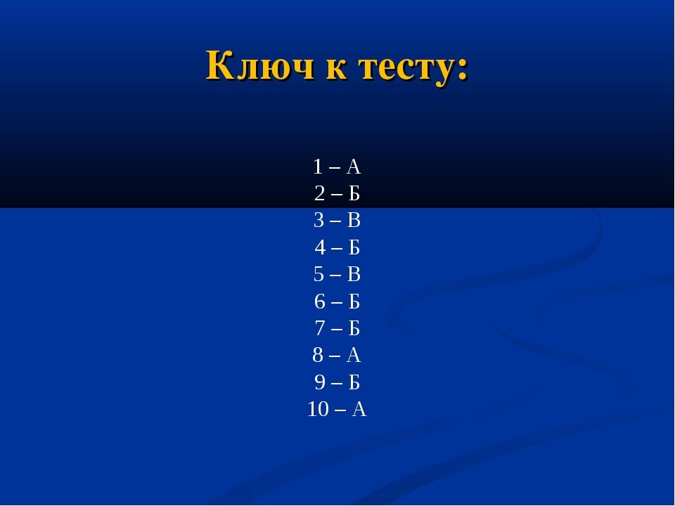 Ключ к тесту: 1 – А 2 – Б 3 – В 4 – Б 5 – В 6 – Б 7 – Б 8 – А 9 – Б 10 – А