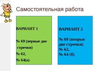 Самостоятельная работа ВАРИАНТ 1 № 69 (первые две строчки) № 62, № 64(а).
