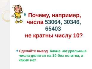 Почему, например, числа 53064, 30346, 65403 не кратны числу 10? Сделайте выв