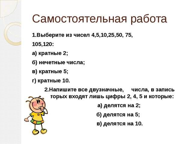 Самостоятельная работа 1.Выберите из чисел 4,5,10,25,50, 75, 105,120: а) крат...