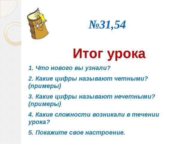№31,54 Итог урока 1. Что нового вы узнали? 2. Какие цифры называют четными...