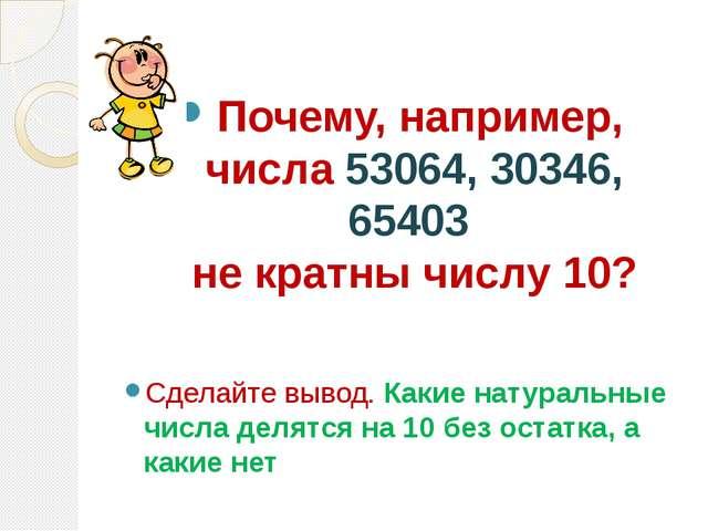 Почему, например, числа 53064, 30346, 65403 не кратны числу 10? Сделайте выв...
