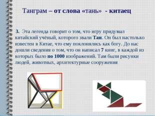Танграм – от слова «тань» - китаец 3. Эта легенда говорит о том, что игру при