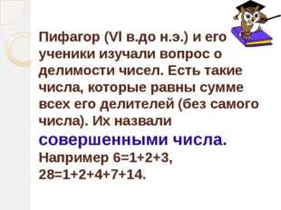 Пифагор (Vl в.до н.э.) и его ученики изучали вопрос о делимости чисел. Есть т