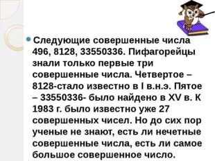Следующие совершенные числа 496, 8128, 33550336. Пифагорейцы знали только пер