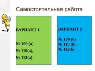 Самостоятельная работа ВАРИАНТ 1 № 109 (а) № 110(а), № 112(а). ВАРИАНТ 2