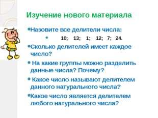Изучение нового материала Назовите все делители числа: 10; 13; 1; 12; 7; 24.