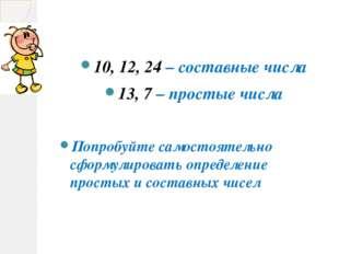 10, 12, 24 – составные числа 13, 7 – простые числа Попробуйте самостоятельно