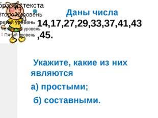 Даны числа 14,17,27,29,33,37,41,43,45. Укажите, какие из них являются а) про