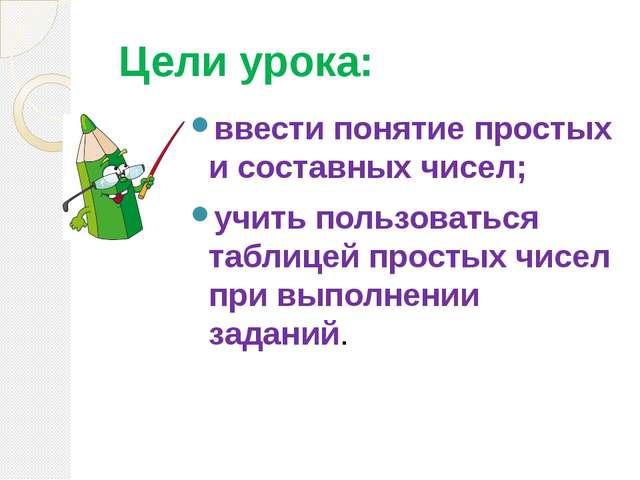 Цели урока: ввести понятие простых и составных чисел; учить пользоваться таб...
