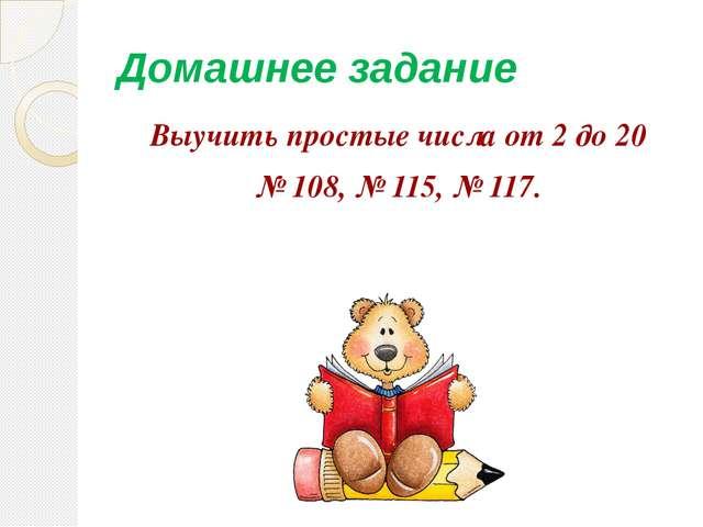 Домашнее задание Выучить простые числа от 2 до 20 № 108, № 115, № 117.