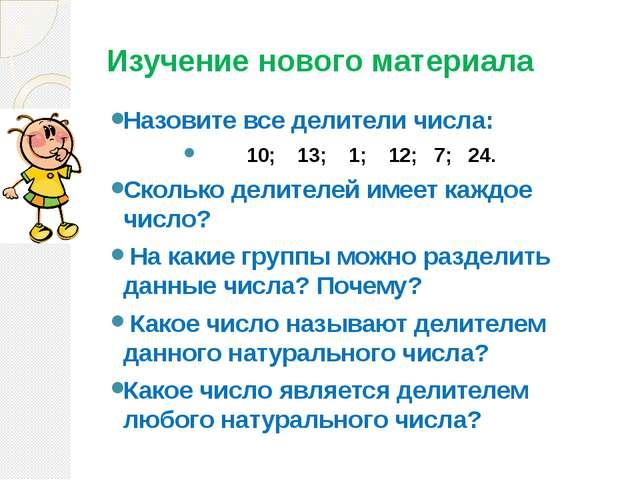 Изучение нового материала Назовите все делители числа: 10; 13; 1; 12; 7; 24....