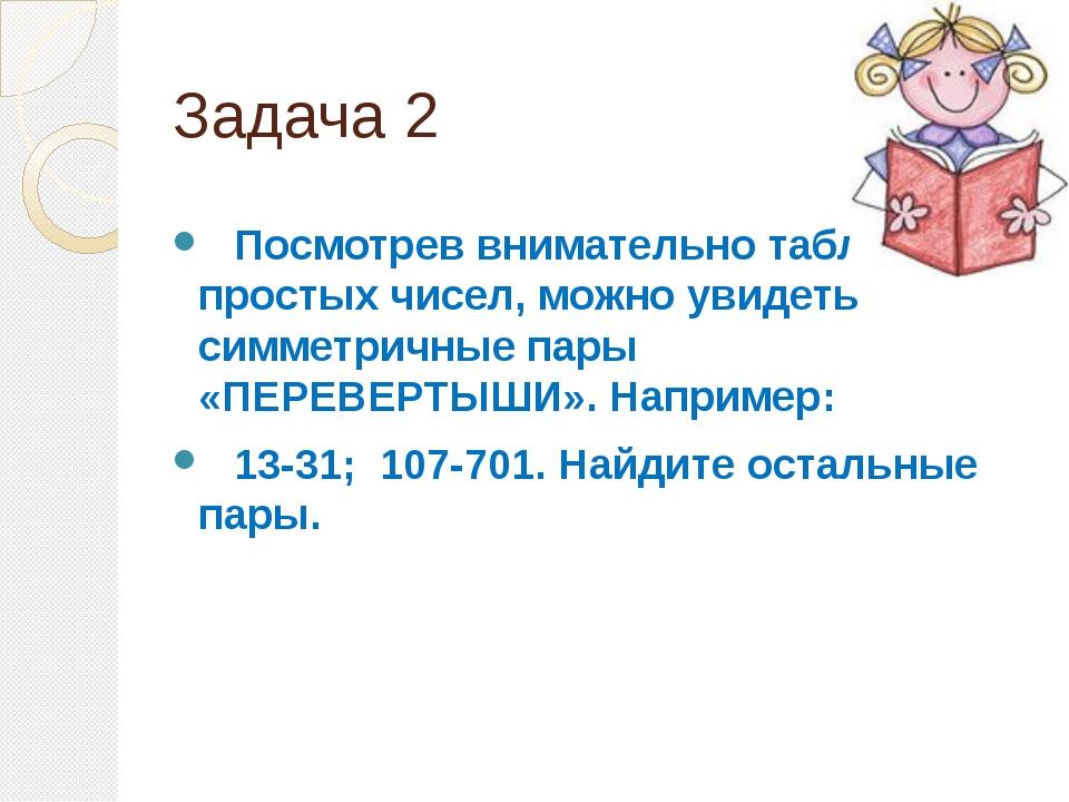 Задача 2 Посмотрев внимательно таблицу простых чисел, можно увидеть симметрич...