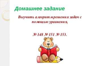 Домашнее задание Выучить алгоритм решения задач с помощью уравнения, № 148 №