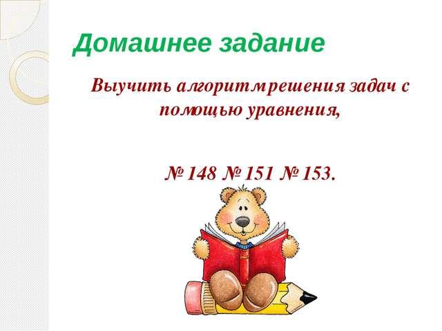 Домашнее задание Выучить алгоритм решения задач с помощью уравнения, № 148 №...