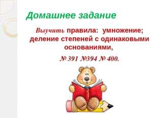 Домашнее задание Выучить правила: умножение; деление степеней с одинаковыми о