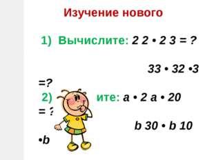 Изучение нового 1) Вычислите: 2 2 • 2 3 = ? 33 • 32 •3 =? 2) Упростите: а • 2