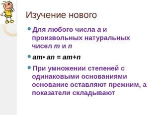 Изучение нового Для любого числа а и произвольных натуральных чисел m и n аm•