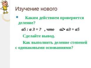 Изучение нового Каким действием проверяется деление? а5 : а 3 = ? , что а2• а