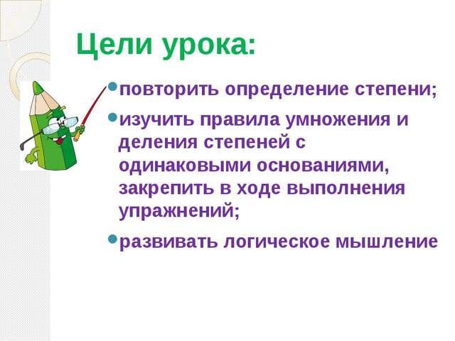 Цели урока: повторить определение степени; изучить правила умножения и делени...