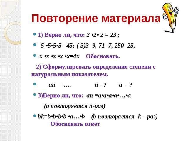 Повторение материала 1) Верно ли, что: 2 •2• 2 = 23 ; 5 •5•5•5 =45; (-3)3=9,...