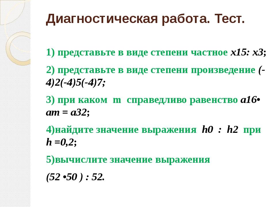Диагностическая работа. Тест. 1) представьте в виде степени частное х15: х3;...