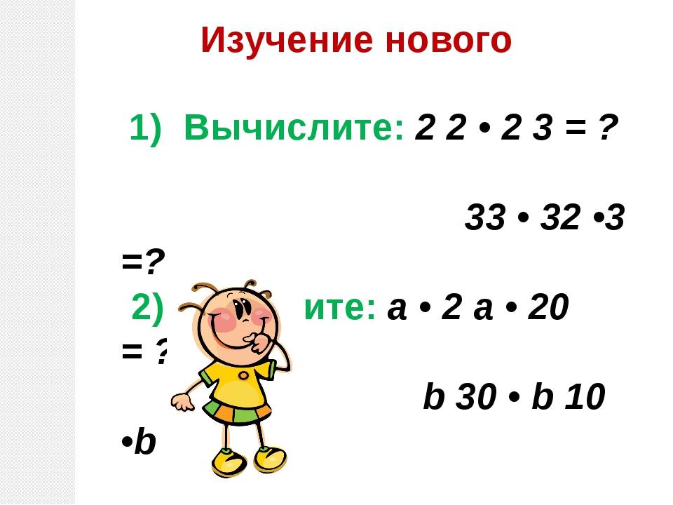 Изучение нового 1) Вычислите: 2 2 • 2 3 = ? 33 • 32 •3 =? 2) Упростите: а • 2...