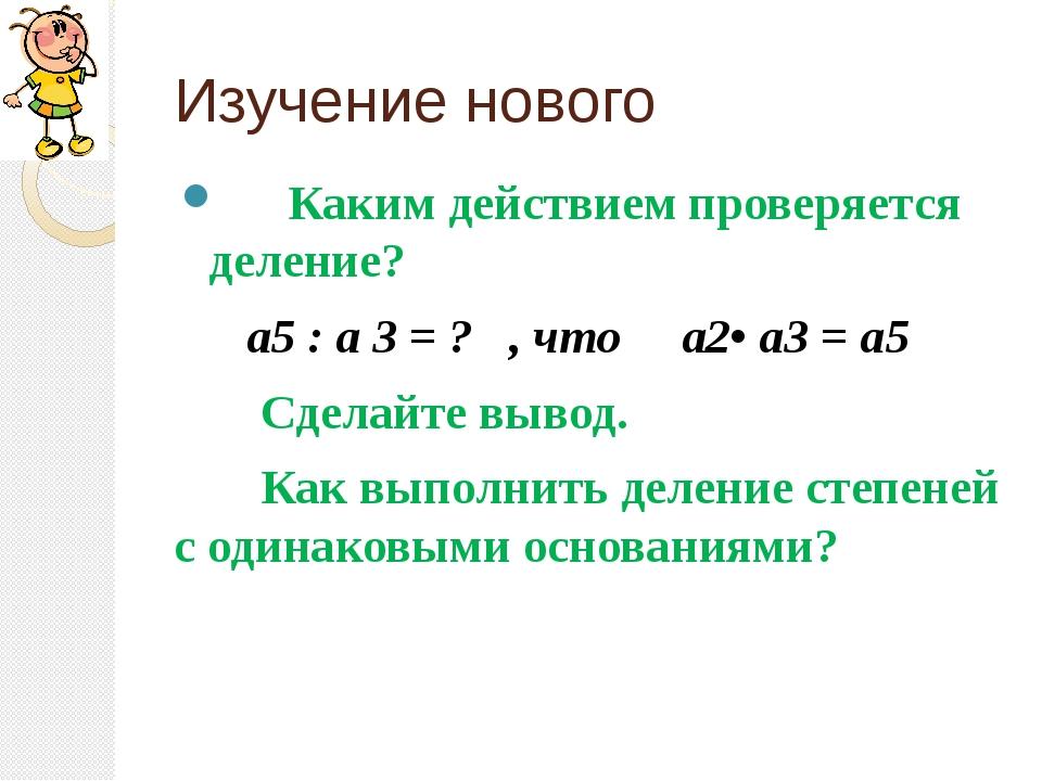 Изучение нового Каким действием проверяется деление? а5 : а 3 = ? , что а2• а...