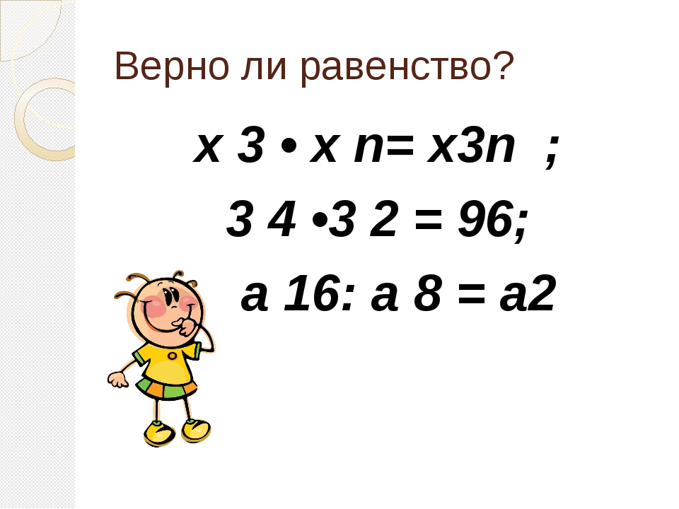 Верно ли равенство? х 3 • х n= х3n ; 3 4 •3 2 = 96; а 16: а 8 = а2