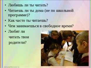 Любишь ли ты читать? Читаешь ли ты дома (не по школьной программе)? Как часто
